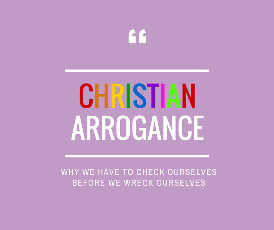 Christian Arrogance:  Why We Must Check Ourselves Before We Wreck Ourselves