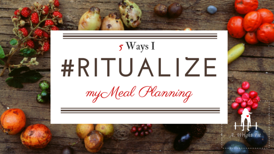5 Ways I #RITUALIZE My Meal Planning