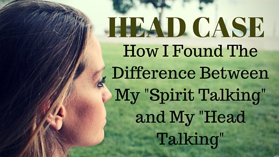 """HEADCASE:  The Difference Between My """"Spirit Talking"""" and My """"Head Talking"""""""
