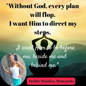 Without_Him_every_plan_will_flop._I_want_Him_to_direct_my_steps._I_want_Him_to_be_before_me_beside_me_andbehind_me.