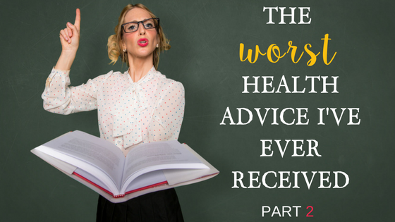 The Worst Health Advice I've Ever Received….Part 2