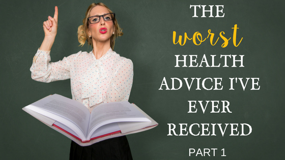 The Worst Health Advice I Ever Received…Part I